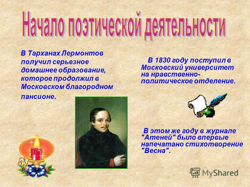 В Тарханах Лермонтов получил серьезное домашнее образование, которое продолжил в Московском благородном пансионе. В 1830 году поступил в Московский университет на нравственно- политическое отделение. В этом же году в журнале