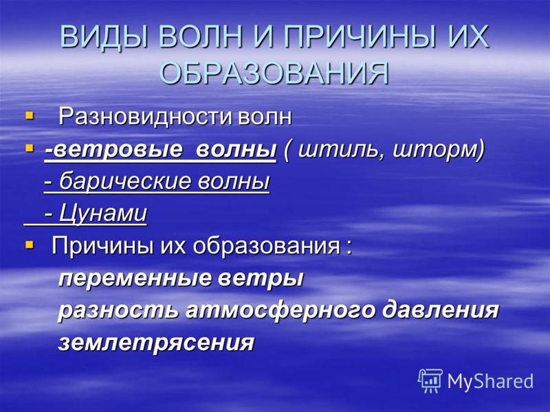 ВИДЫ ВОЛН И ПРИЧИНЫ ИХ ОБРАЗОВАНИЯ Разновидности волн Разновидности волн -ветровые волны ( штиль, шторм) -ветровые волны ( штиль, шторм) - барические волны - барические волны - Цунами - Цунами Причины их образования : Причины их образования : перемен