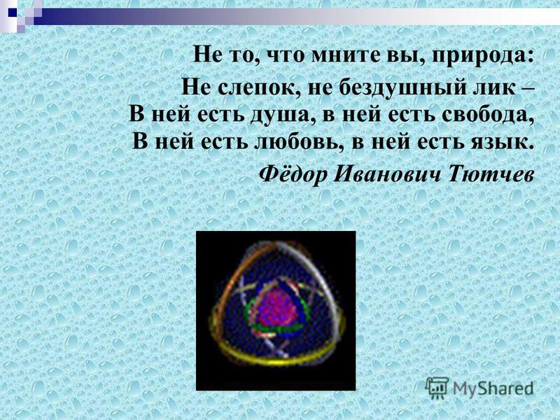 Не то, что мните вы, природа: Не слепок, не бездушный лик – В ней есть душа, в ней есть свобода, В ней есть любовь, в ней есть язык. Фёдор Иванович Тютчев
