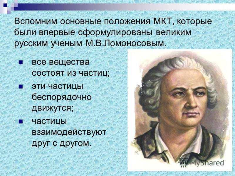 Вспомним основные положения МКТ, которые были впервые сформулированы великим русским ученым М.В.Ломоносовым. все вещества состоят из частиц; эти частицы беспорядочно движутся; частицы взаимодействуют друг с другом.