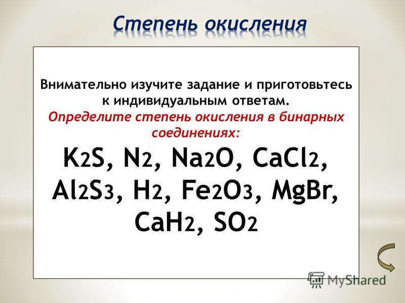 Внимательно изучите задание и приготовьтесь к индивидуальным ответам. Определите степень окисления в бинарных соединениях: K 2 S, N 2, Na 2 O, CaCl 2, Al 2 S 3, H 2, Fe 2 O 3, MgBr, CaH 2, SO 2