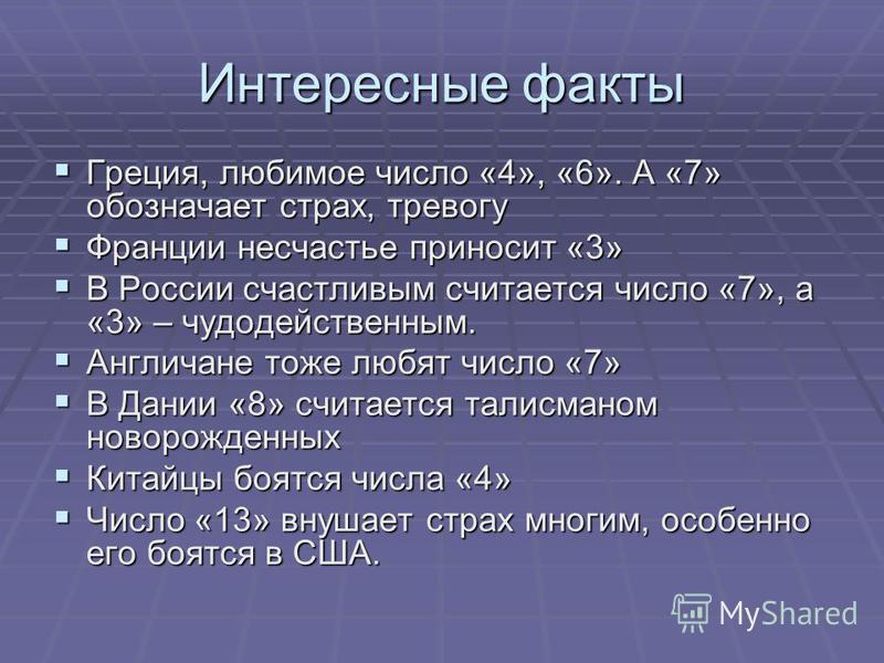 Интересные факты Греция, любимое число «4», «6». А «7» обозначает страх, тревогу Греция, любимое число «4», «6». А «7» обозначает страх, тревогу Франции несчастье приносит «3» Франции несчастье приносит «3» В России счастливым считается число «7», а
