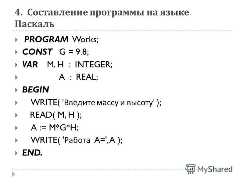 4. Составление программы на языке Паскаль PROGRAM Works; CONST G = 9.8; VAR M, H : INTEGER; A : REAL; BEGIN WRITE( ' Введите массу и высоту ' ); READ( M, H ); A := M*G*H; WRITE( ' Работа A=', A ); END.