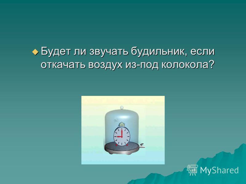 Будет ли звучать будильник, если откачать воздух из-под колокола? Будет ли звучать будильник, если откачать воздух из-под колокола?