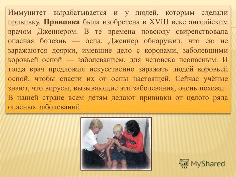 Иммунитет вырабатывается и у людей, которым сделали прививку. Прививка была изобретена в XVIII веке английским врачом Дженнером. В те времена повсюду свирепствовала опасная болезнь оспа. Дженнер обнаружил, что ею не заражаются доярки, имевшие дело с