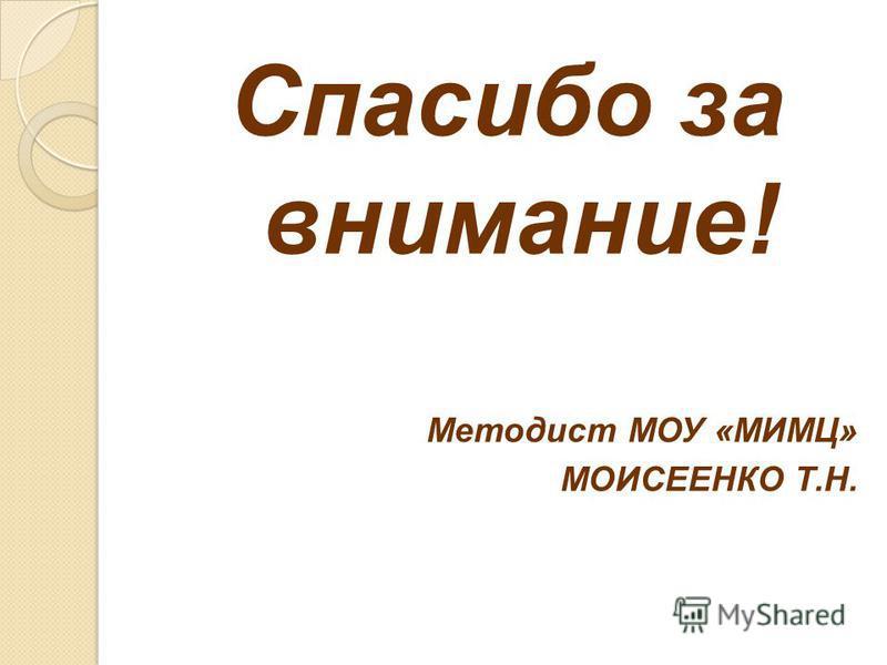 Спасибо за внимание! Методист МОУ «МИМЦ» МОИСЕЕНКО Т.Н.