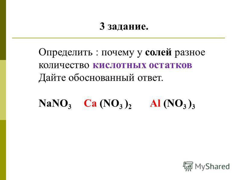 3 задание. Определить : почему у солей разное количество кислотных остатков Дайте обоснованный ответ. NaNO 3 Ca (NO 3 ) 2 Al (NO 3 ) 3