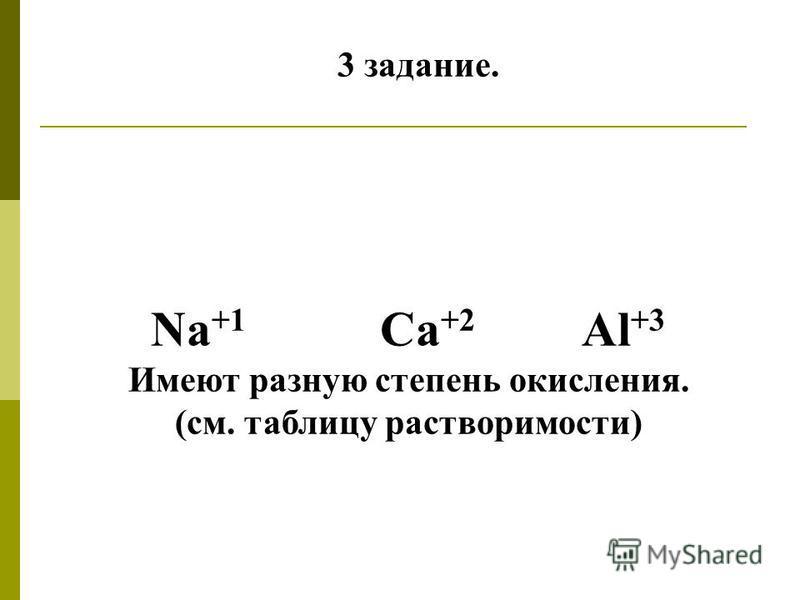 3 задание. Na +1 Ca +2 Al +3 Имеют разную степень окисления. (см. таблицу растворимости)