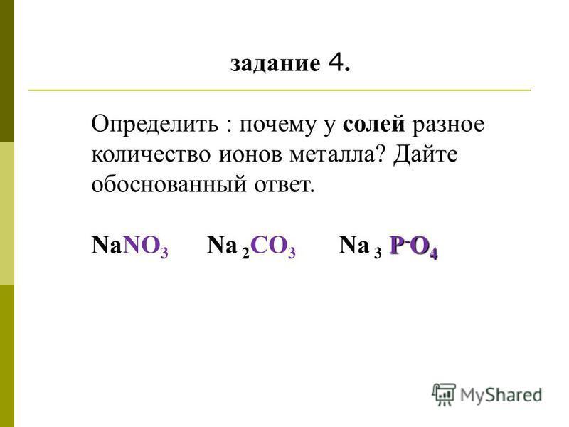задание 4. Определить : почему у солей разное количество ионов металла? Дайте обоснованный ответ. Р - O 4 NaNO 3 Na 2 СO 3 Na 3 Р - O 4