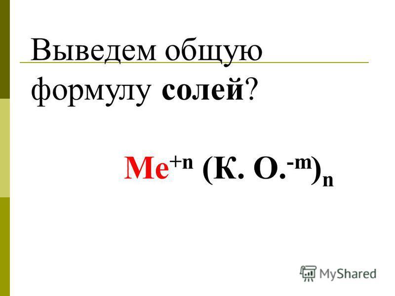 Выведем общую формулу солей? Ме +n (К. О. -m ) n