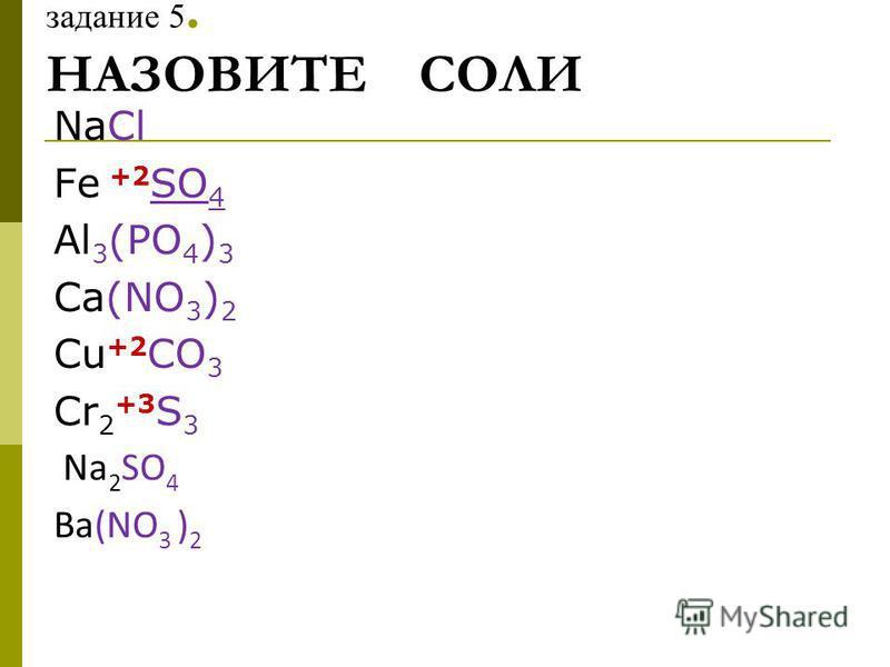 задание 5. НАЗОВИТЕ СОЛИ NaCl Fe +2 SO 4 Al 3 (PO 4 ) 3 Ca(NO 3 ) 2 Cu +2 CO 3 Cr 2 +3 S 3 Na 2 SO 4 Ba(NO 3 ) 2