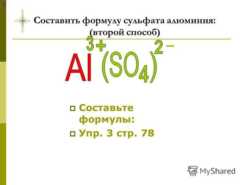 Составить формулу сульфата алюминия: (второй способ) Составьте формулы: Упр. 3 стр. 78 9