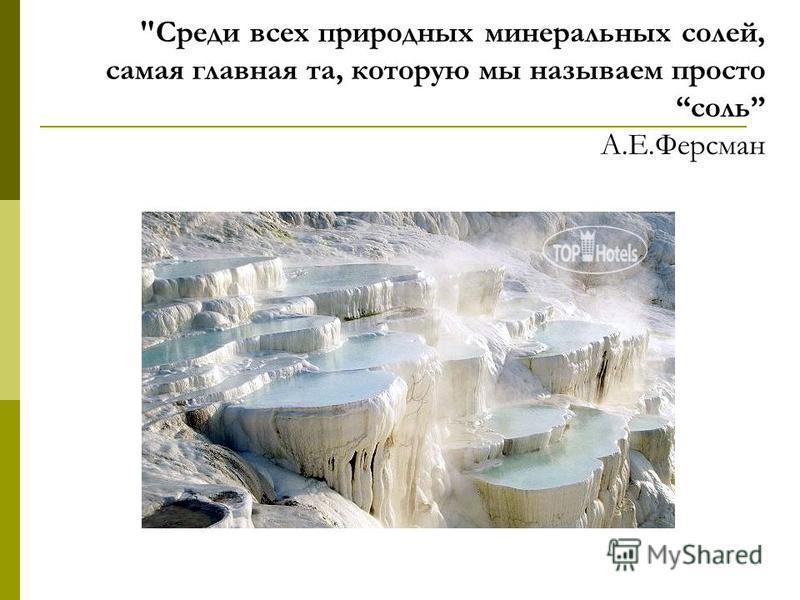 Среди всех природных минеральных солей, самая главная та, которую мы называем просто соль А.Е.Ферсман