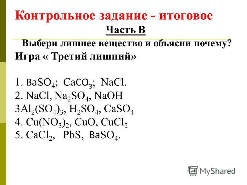 Контрольное задание - итоговое Часть В Выбери лишнее вещество и объясни почему? Игра « Третий лишний» 1. Ba SO 4 ; Ca CO 3 ; NaCl. 2. NaCl, Na 2 SO 4, NaOH 3Al 2 (SO 4 ) 3, H 2 SO 4, CaSO 4 4. Cu(NO 3 ) 2, CuO, CuCl 2 5. CaCl 2, PbS, Ba SO 4.