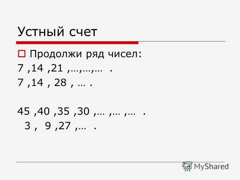 Устный счет Продолжи ряд чисел: 7,14,21,…,…,…. 7,14, 28, …. 45,40,35,30,…,…,…. 3, 9,27,….