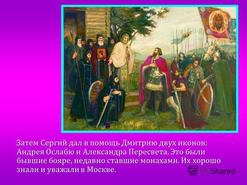 Затем Сергий дал в помощь Дмитрию двух иконов: Андрея Ослабю и Александра Пересвета. Это были бывшие бояре, недавно ставшие монахами. Их хорошо знали и уважали в Москве.