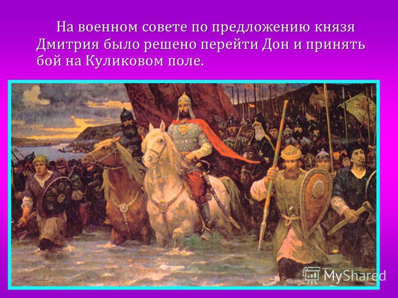 На военном совете по предложению князя Дмитрия было решено перейти Дон и принять бой на Куликовом поле. На военном совете по предложению князя Дмитрия было решено перейти Дон и принять бой на Куликовом поле.