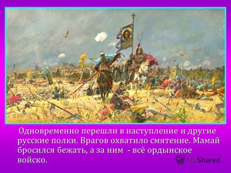Одновременно перешли в наступление и другие русские полки. Врагов охватило смятение. Мамай бросился бежать, а за ним - всё ордынское войско. Одновременно перешли в наступление и другие русские полки. Врагов охватило смятение. Мамай бросился бежать, а