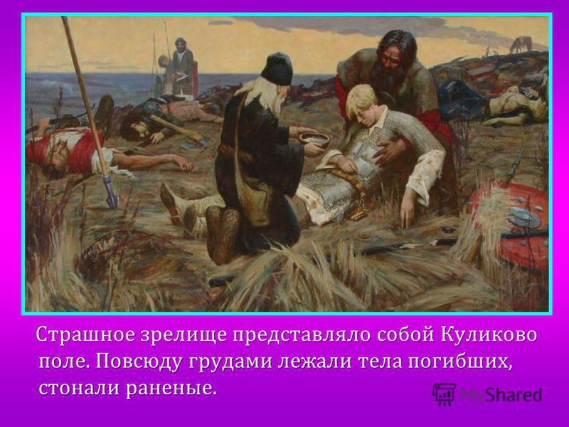 Страшное зрелище представляло собой Куликово поле. Повсюду грудами лежали тела погибших, стонали раненые.