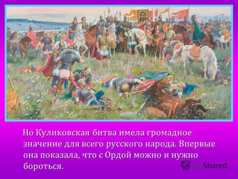 Но Куликовская битва имела громадное значение для всего русского народа. Впервые она показала, что с Ордой можно и нужно бороться. Но Куликовская битва имела громадное значение для всего русского народа. Впервые она показала, что с Ордой можно и нужн