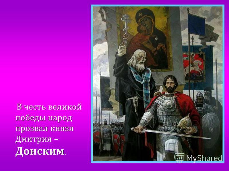 В честь великой победы народ прозвал князя Дмитрия – Донским. В честь великой победы народ прозвал князя Дмитрия – Донским.