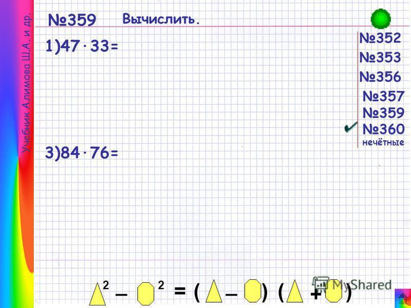 2 _ 2 = _ ()() + 352 353 356 357 359 360 нечётные 359 Вычислить. 1)47·33= 3)84·76= Учебник Алимова Ш.А. и др.