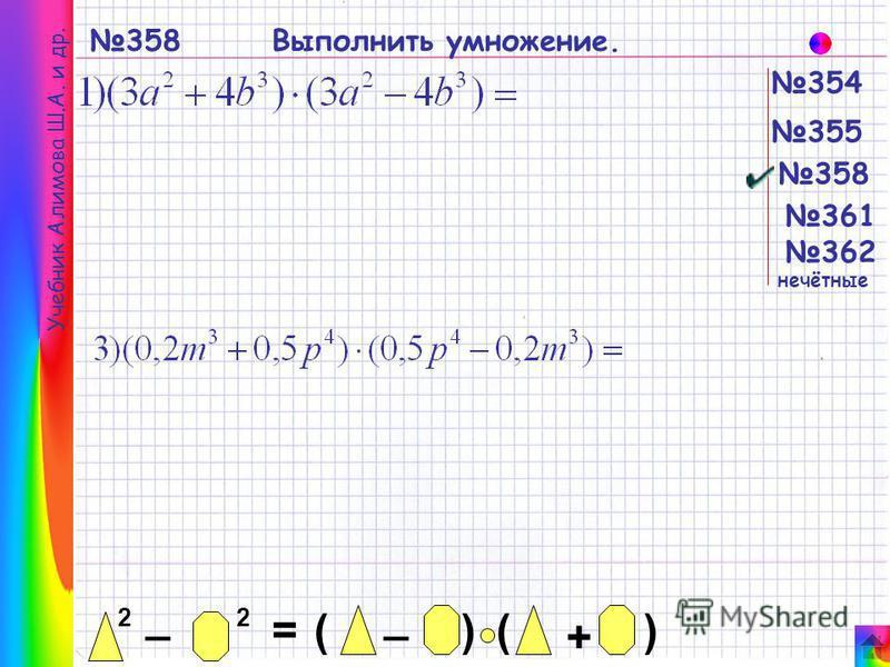 358 354 355 358 361 362 Учебник Алимова Ш.А. и др. 2 _ 2 = _ ()() + нечётные Выполнить умножение.