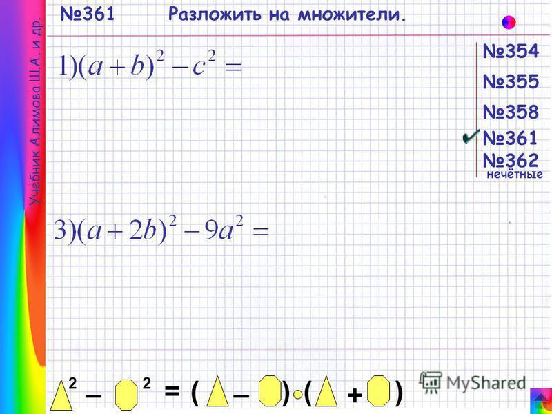 354 355 358 361 362 361 Учебник Алимова Ш.А. и др. 2 _ 2 = _ ()() + нечётные Разложить на множители.