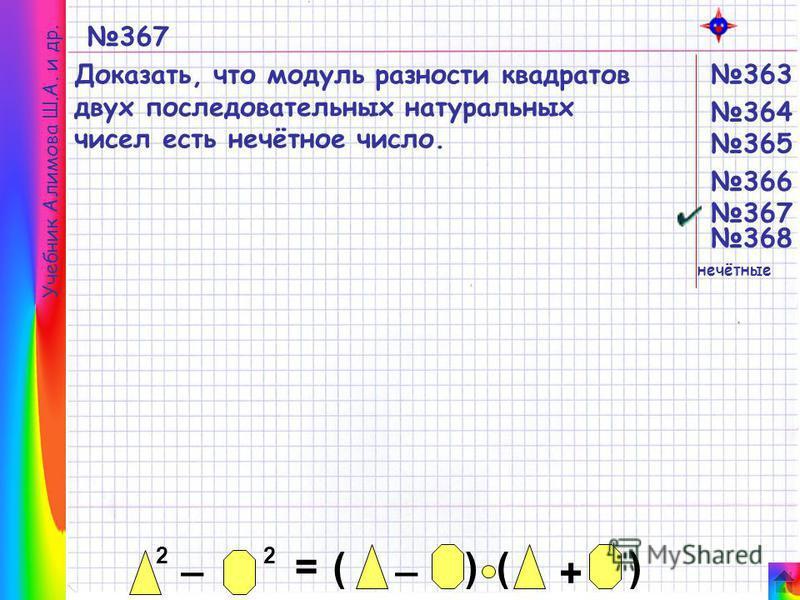 Учебник Алимова Ш.А. и др. 367 Доказать, что модуль разности квадратов двух последовательных натуральных чисел есть нечётное число. 2 _ 2 = _ ()() + 365 364 363 366 367 368 нечётные