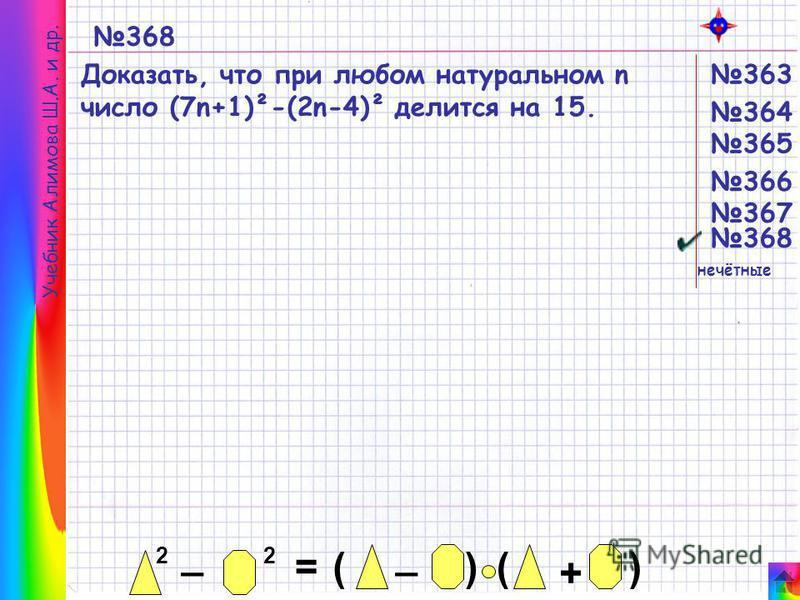 Учебник Алимова Ш.А. и др. 368 Доказать, что при любом натуральном n число (7n+1)²-(2n-4)² делится на 15. 2 _ 2 = _ ()() + 365 364 363 366 367 368 нечётные