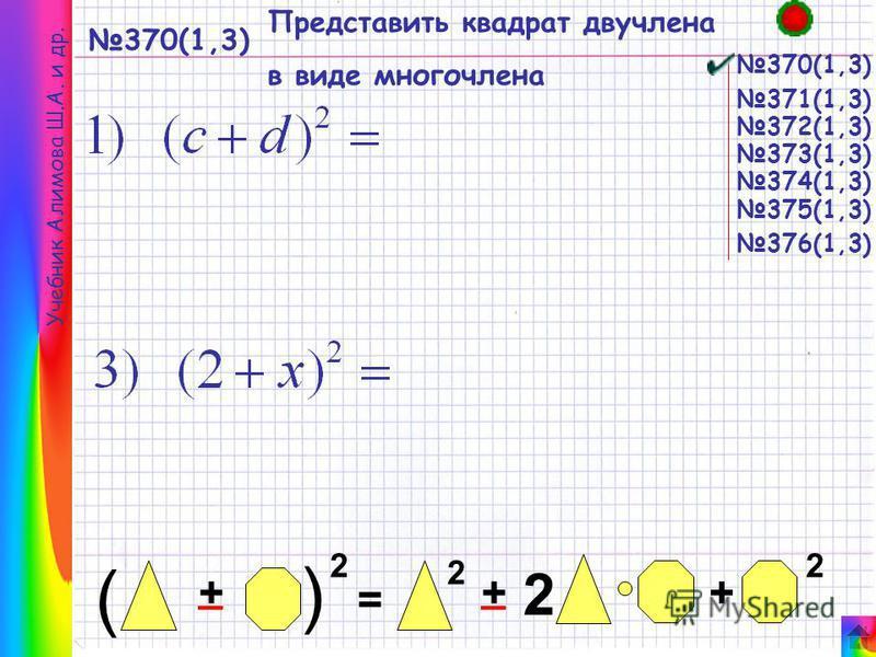 370(1,3) Представить квадрат двучлена в виде многочлена 370(1,3) Учебник Алимова Ш.А. и др. = + ( 2 + ( + 2 22 __ 371(1,3) 372(1,3) 373(1,3) 374(1,3) 376(1,3) 375(1,3)