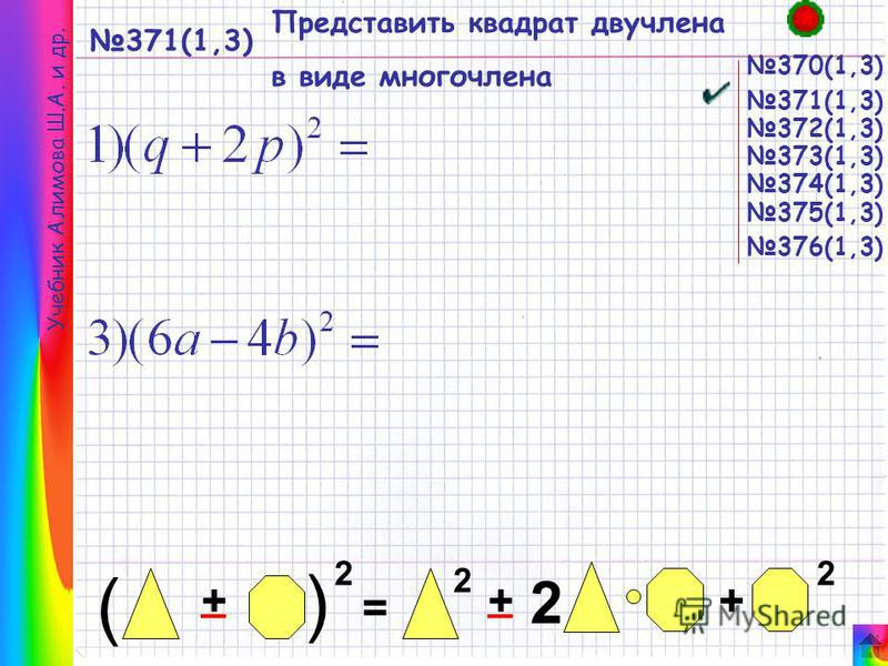371(1,3) Представить квадрат двучлена в виде многочлена 370(1,3) Учебник Алимова Ш.А. и др. = + ( 2 + ( + 2 22 __ 371(1,3) 372(1,3) 373(1,3) 374(1,3) 376(1,3) 375(1,3)