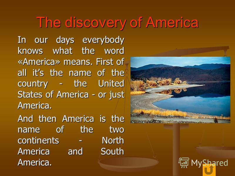 The discovery of America In our days everybody knows what the word «America» means. First of all its the name of the country - the United States of America - or just America. In our days everybody knows what the word «America» means. First of all its