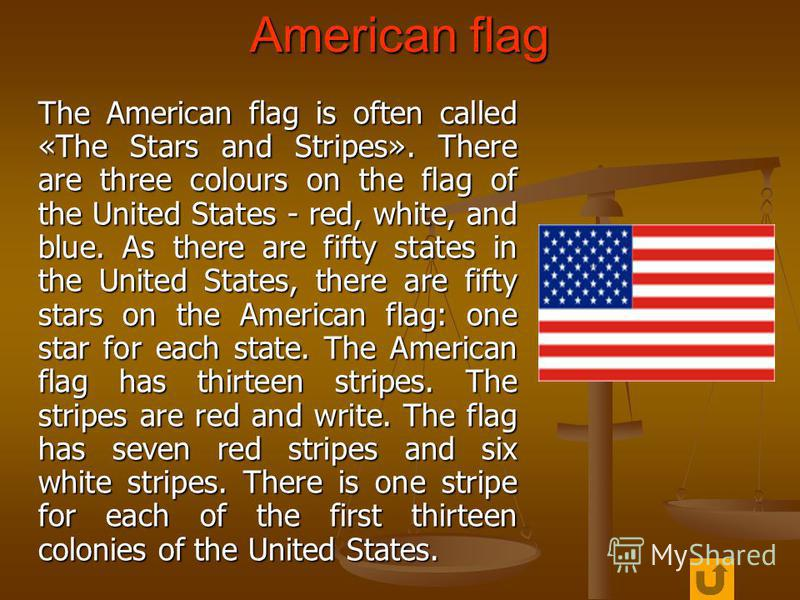 American flag The American flag is often called «The Stars and Stripes». There are three colours on the flag of the United States - red, white, and blue. As there are fifty states in the United States, there are fifty stars on the American flag: one