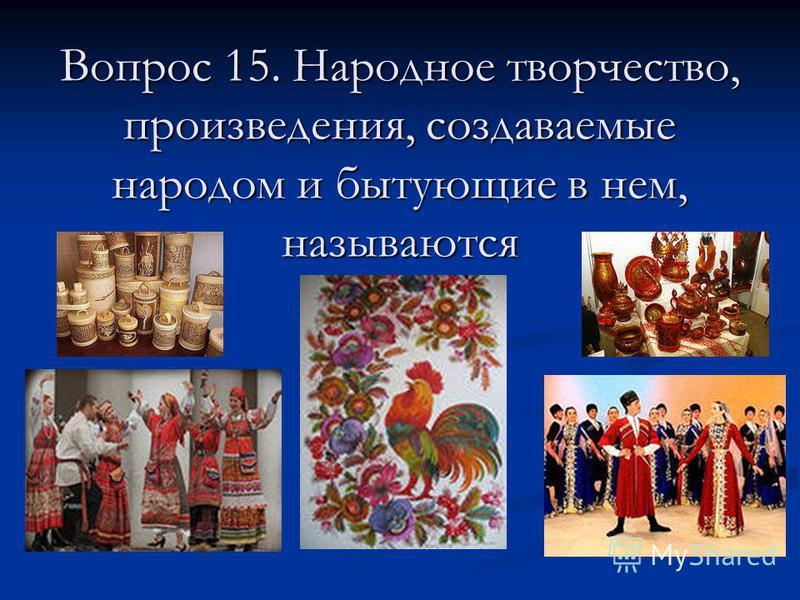 Вопрос 15. Народное творчество, произведения, создаваемые народом и бытующие в нем, называются