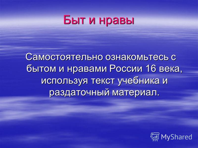Быт и нравы Самостоятельно ознакомьтесь с бытом и нравами России 16 века, используя текст учебника и раздаточный материал.