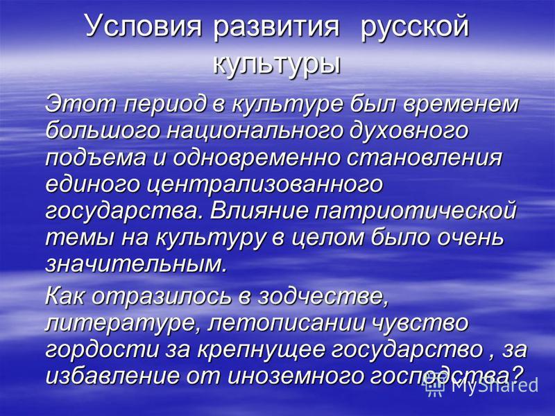 Условия развития русской культуры Этот период в культуре был временем большого национального духовного подъема и одновременно становления единого централизованного государства. Влияние патриотической темы на культуру в целом было очень значительным.