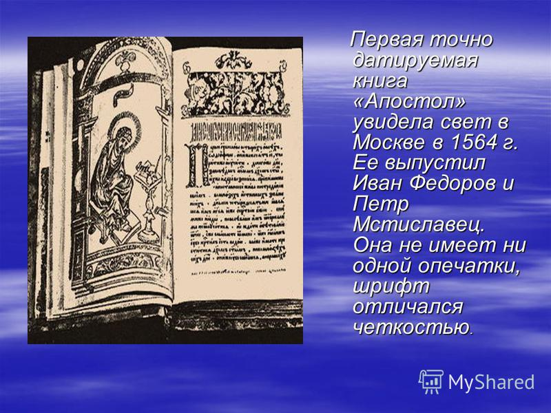 Первая точно датируемая книга «Апостол» увидела свет в Москве в 1564 г. Ее выпустил Иван Федоров и Петр Мстиславец. Она не имеет ни одной опечатки, шрифт отличался четкостью. Первая точно датируемая книга «Апостол» увидела свет в Москве в 1564 г. Ее