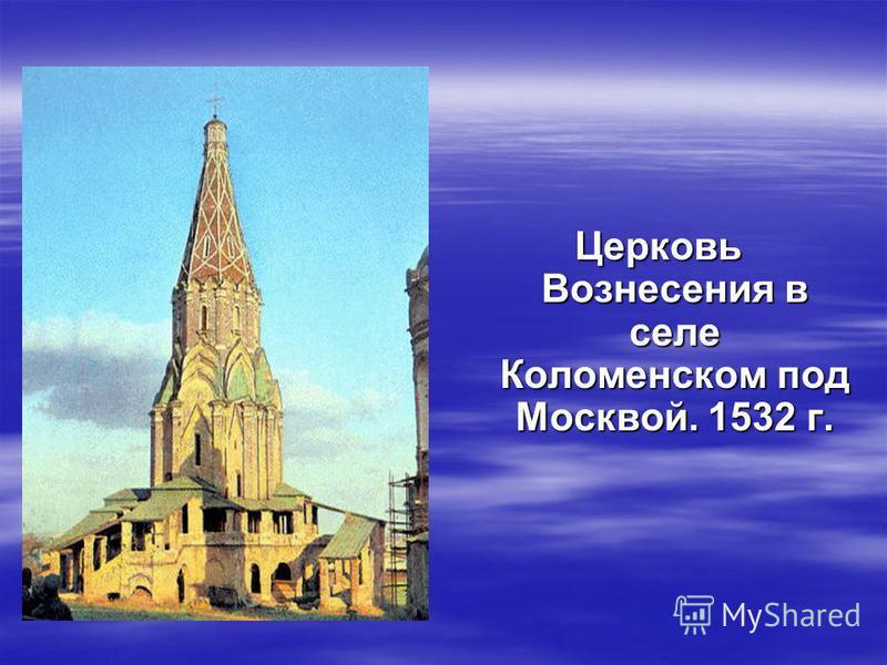 Церковь Вознесения в селе Коломенском под Москвой. 1532 г.