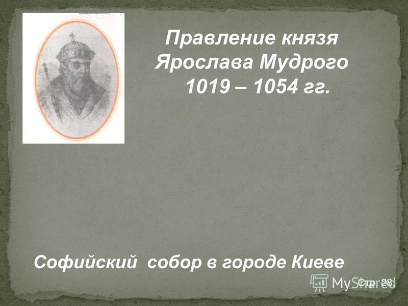 Правление князя Ярослава Мудрого 1019 – 1054 гг. Софийский собор в городе Киеве Стр. 28.