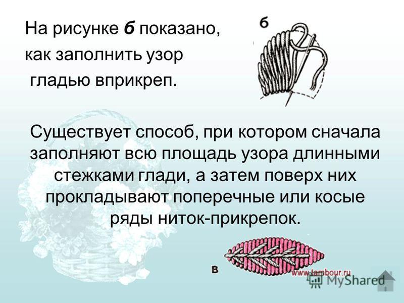 На рисунке б показано, как заполнить узор гладью вприкреп. Существует способ, при котором сначала заполняют всю площадь узора длинными стежками глади, а затем поверх них прокладывают поперечные или косые ряды ниток-при крепок.