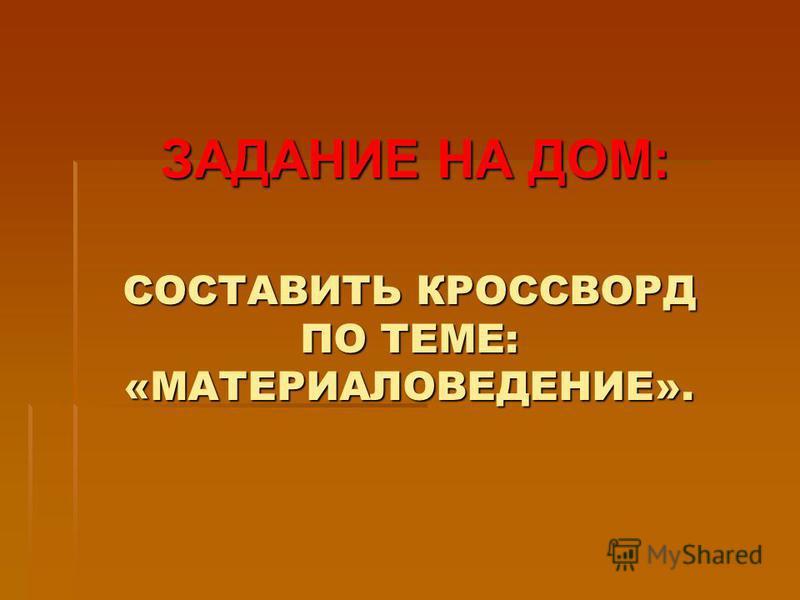 СОСТАВИТЬ КРОССВОРД ПО ТЕМЕ: «МАТЕРИАЛОВЕДЕНИЕ». ЗАДАНИЕ НА ДОМ: