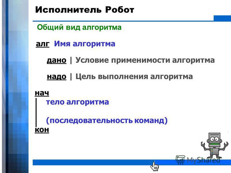 WWW.YOUR-COMPANY-URL.COM Исполнитель Робот Общий вид алгоритма дано | Условие применимости алгоритма алг Имя алгоритма надо | Цель выполнения алгоритма нач тело алгоритма (последовательность команд) кон