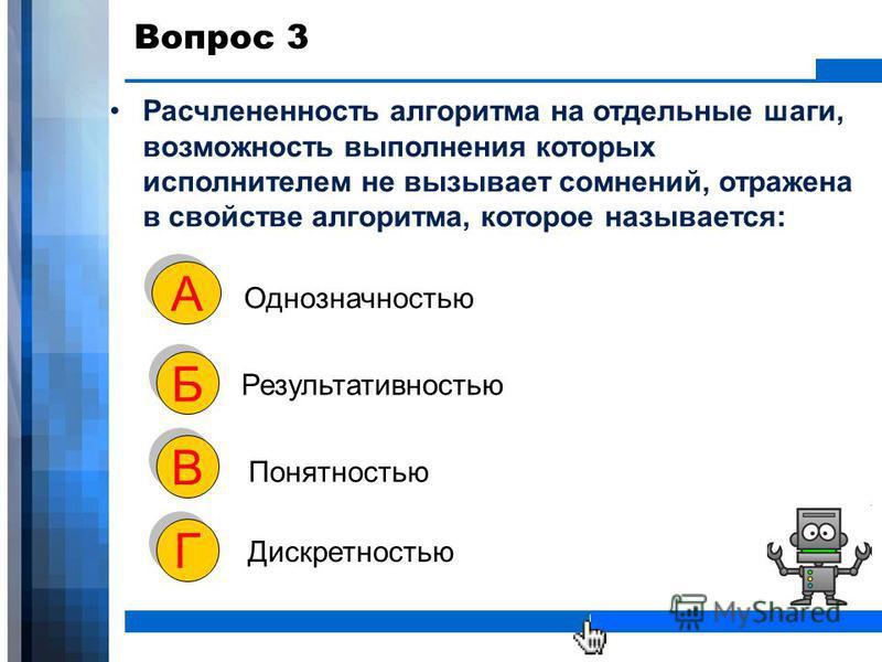 WWW.YOUR-COMPANY-URL.COM Вопрос 3 Расчлененность алгоритма на отдельные шаги, возможность выполнения которых исполнителем не вызывает сомнений, отражена в свойстве алгоритма, которое называется: Однозначностью А А Результативностью Б Б Понятностью В