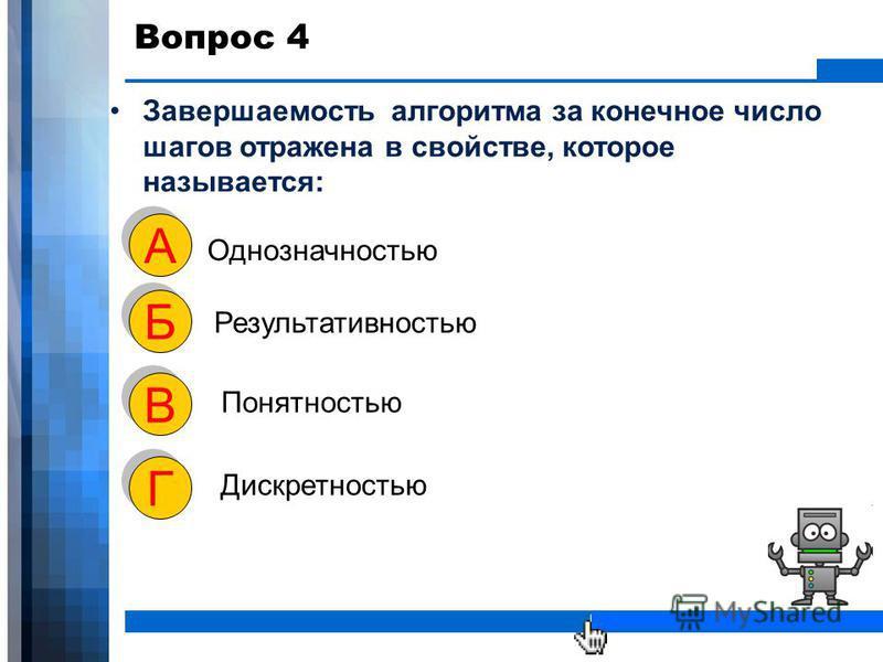 WWW.YOUR-COMPANY-URL.COM Вопрос 4 Завершаемость алгоритма за конечное число шагов отражена в свойстве, которое называется: Однозначностью А А Результативностью Б Б Понятностью В В Дискретностью Г Г