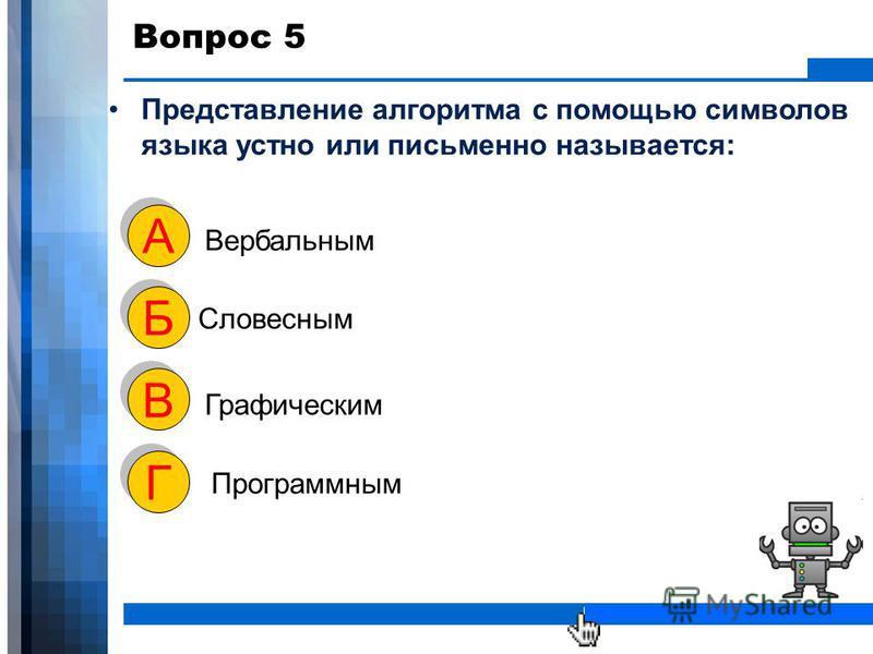WWW.YOUR-COMPANY-URL.COM Вопрос 5 Представление алгоритма с помощью символов языка устно или письменно называется: Вербальным А А Словесным Б Б Графическим В В Программным Г Г