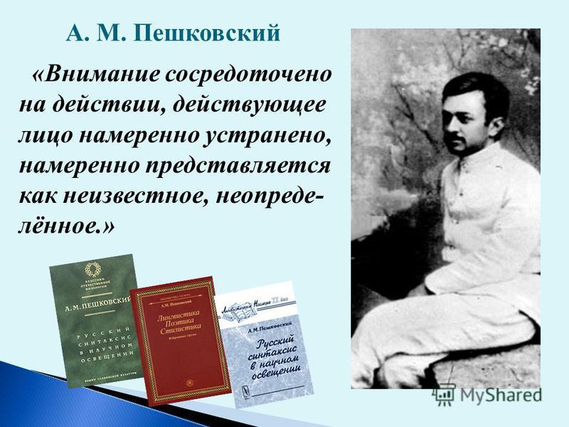 А. М. Пешковский «Внимание сосредоточено на действии, действующее лицо намеренно устранено, намеренно представляется как неизвестное, неопределённое.»
