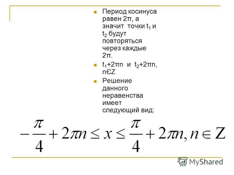 Период косинуса равен 2π, а значит точки t 1 и t 2 будут повторяться через каждые 2π. t 1 +2πn и t 2 +2πn, nЄZ Решение данного неравенства имеет следующий вид: