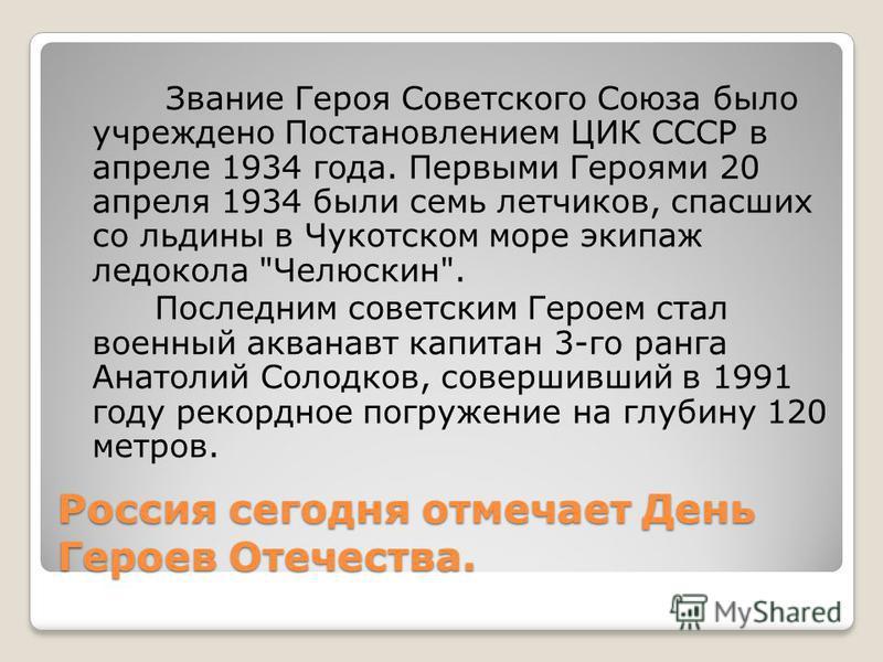 Россия сегодня отмечает День Героев Отечества. Звание Героя Советского Союза было учреждено Постановлением ЦИК СССР в апреле 1934 года. Первыми Героями 20 апреля 1934 были семь летчиков, спасших со льдины в Чукотском море экипаж ледокола
