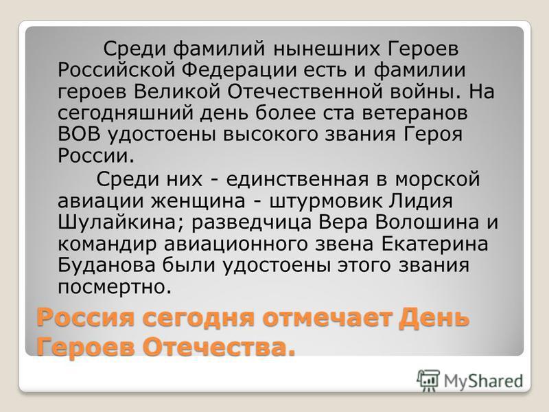 Россия сегодня отмечает День Героев Отечества. Среди фамилий нынешних Героев Российской Федерации есть и фамилии героев Великой Отечественной войны. На сегодняшний день более ста ветеранов ВОВ удостоены высокого звания Героя России. Среди них - единс